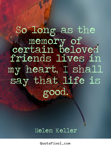 Friendship quotes - So long as the memory of certain beloved friends lives in my heart, i..