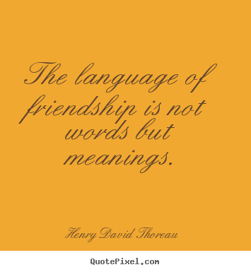 Quotes about friendship - The language of friendship is not words but meanings.