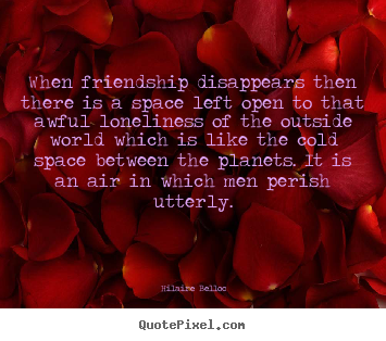 Hilaire Belloc picture quotes - When friendship disappears then there is a space.. - Friendship quote