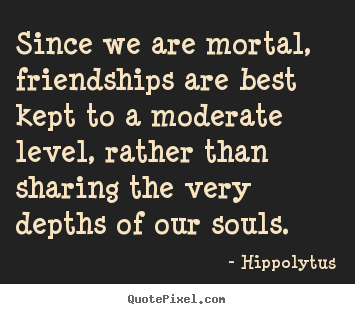 Design custom picture quotes about friendship - Since we are mortal, friendships are best kept to a moderate..