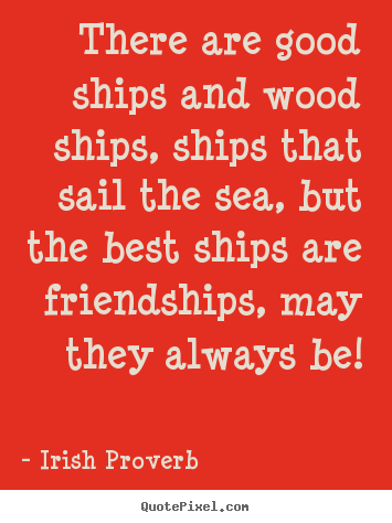 Quotes about friendship - There are good ships and wood ships, ships..