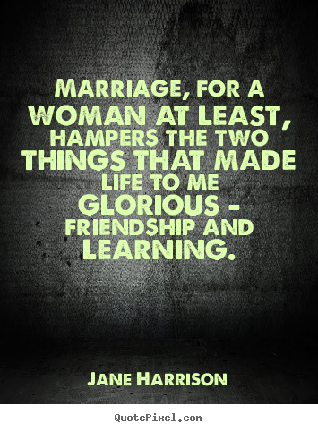 Quotes about friendship - Marriage, for a woman at least, hampers the two things that made life..