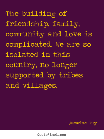 Quotes about friendship - The building of friendship, family, community and love is complicated...