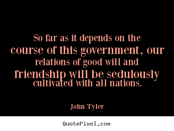 Quote about friendship - So far as it depends on the course of this government,..