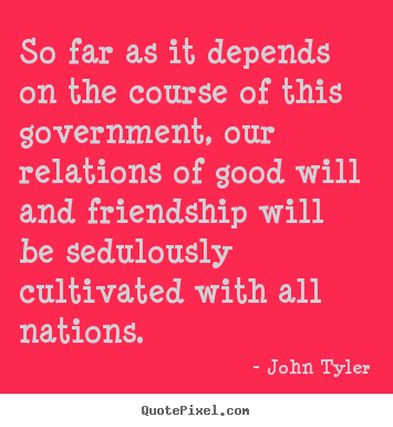 So far as it depends on the course of this government,.. John Tyler popular friendship quote