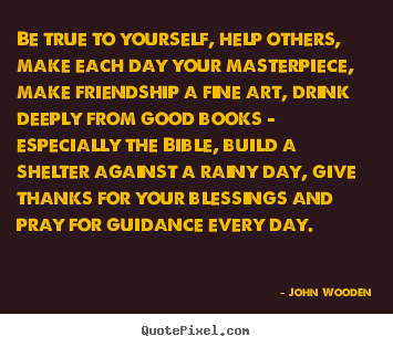 John Wooden photo quotes - Be true to yourself, help others, make each.. - Friendship quote