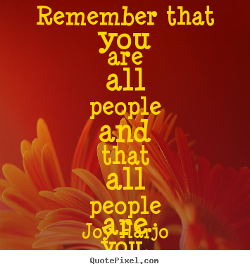 Joy Harjo picture quotes - Remember that you are all people and that.. - Friendship quotes