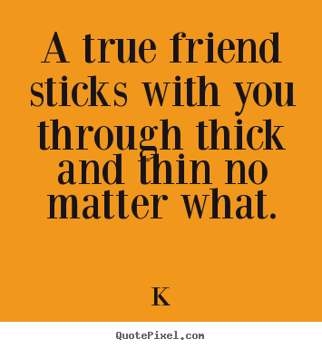 Create picture quotes about friendship - A true friend sticks with you through thick and thin no matter..
