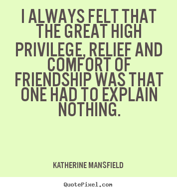How to make picture quotes about friendship - I always felt that the great high privilege, relief and comfort of friendship..