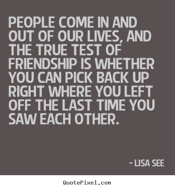 Design your own picture quotes about friendship - People come in and out of our lives, and the true test..