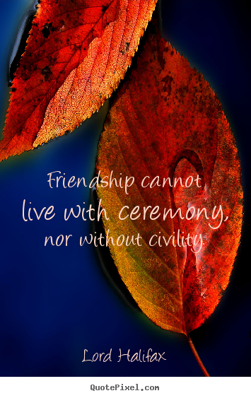 Quote about friendship - Friendship cannot live with ceremony, nor without civility.