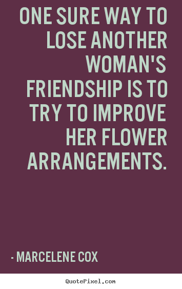 Friendship sayings - One sure way to lose another woman's friendship is to try..