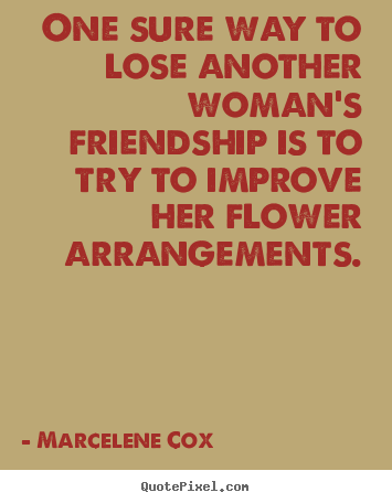 Marcelene Cox picture quotes - One sure way to lose another woman's friendship is to.. - Friendship quotes