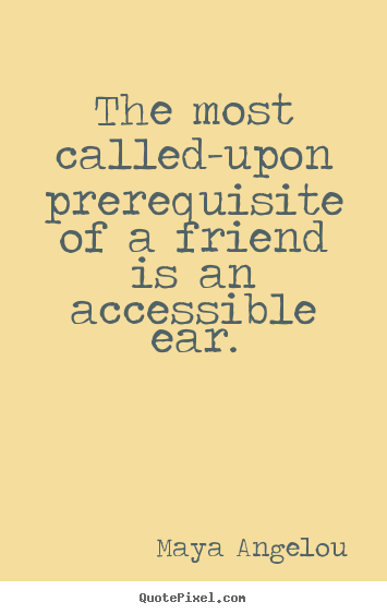 Friendship quotes - The most called-upon prerequisite of a friend is..