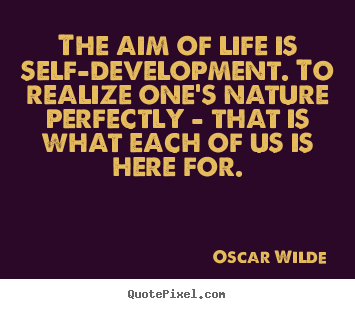 The aim of life is self-development. to realize one's nature perfectly.. Oscar Wilde famous friendship quote