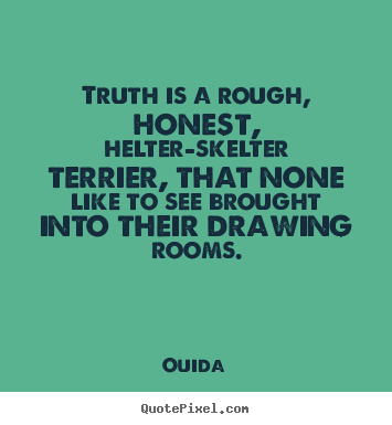 Truth is a rough, honest, helter-skelter terrier,.. Ouida  friendship sayings