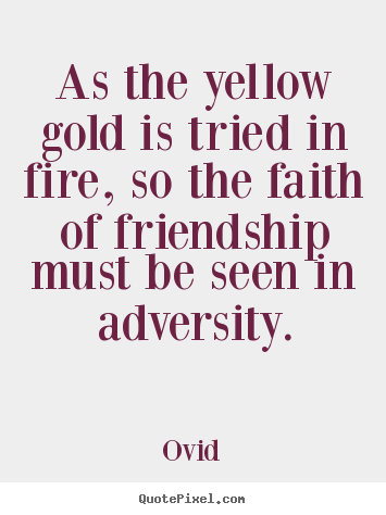 Quotes about friendship - As the yellow gold is tried in fire, so the faith of friendship..