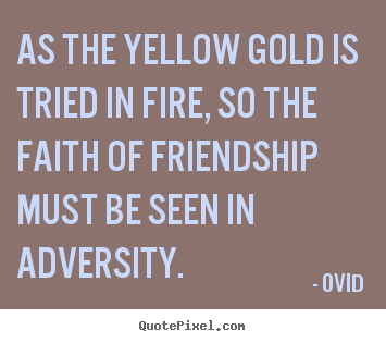 As the yellow gold is tried in fire, so the faith of friendship must.. Ovid great friendship quote