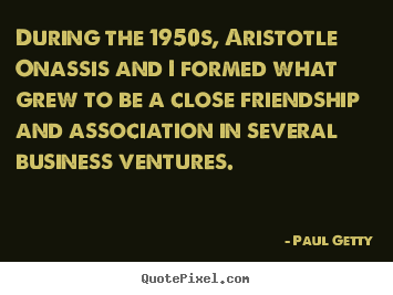 Quote about friendship - During the 1950s, aristotle onassis and i formed what grew..