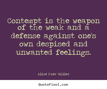 Contempt is the weapon of the weak and a.. Alice Duer Miller top friendship quotes