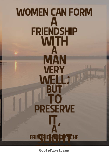 Quotes about friendship - Women can form a friendship with a man very well; but to preserve..