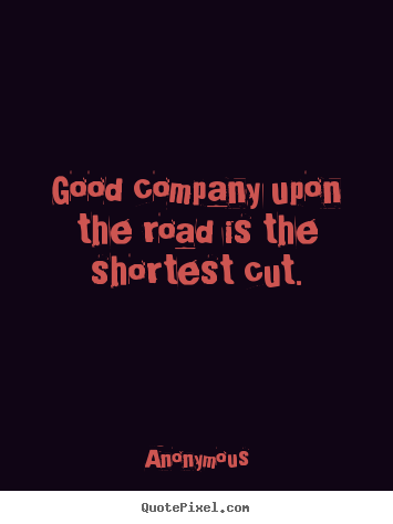 Anonymous picture quote - Good company upon the road is the shortest cut. - Friendship quotes