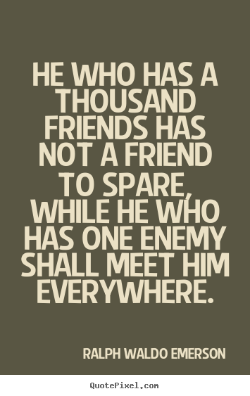 Quote about friendship - He who has a thousand friends has not a friend to spare, while he..