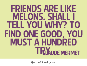 Create graphic picture quotes about friendship - Friends are like melons. shall i tell you why? to find one good, you must..
