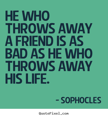 Sophocles picture quote - He who throws away a friend is as bad as he who throws.. - Friendship quote