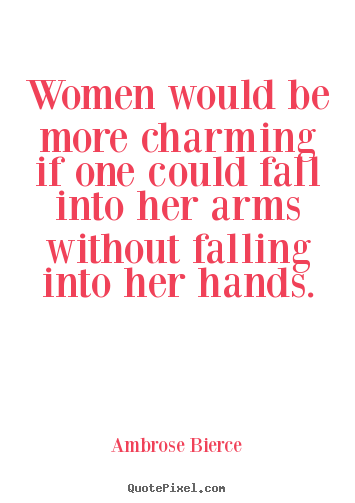 Ambrose Bierce picture quotes - Women would be more charming if one could fall into her arms.. - Friendship quote