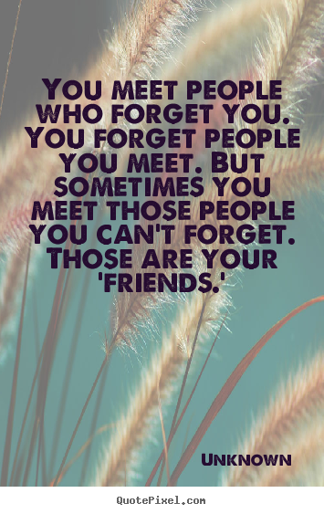 Sayings about friendship - You meet people who forget you. you forget people..
