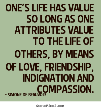 Friendship quotes - One's life has value so long as one attributes value to..