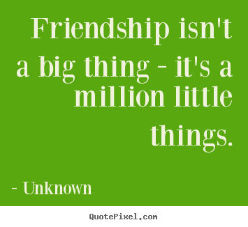 Friendship quotes - Friendship isn't a big thing - it's a million little things.
