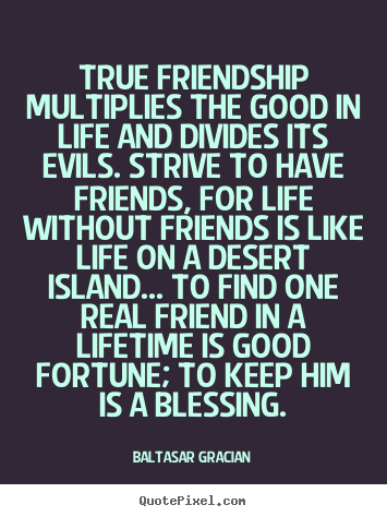 Quote about friendship - True friendship multiplies the good in life and divides..