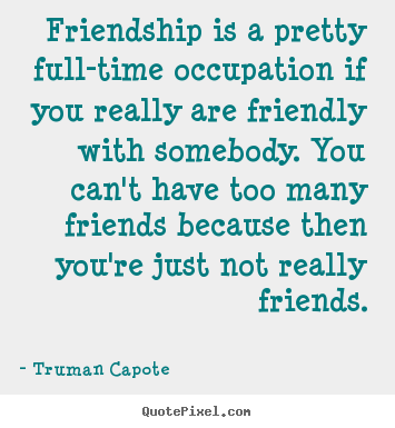 Friendship is a pretty full-time occupation if you.. Truman Capote best friendship quotes