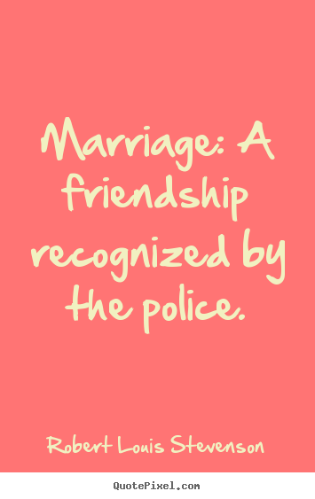 Marriage: a friendship recognized by the police. Robert Louis Stevenson popular friendship quotes