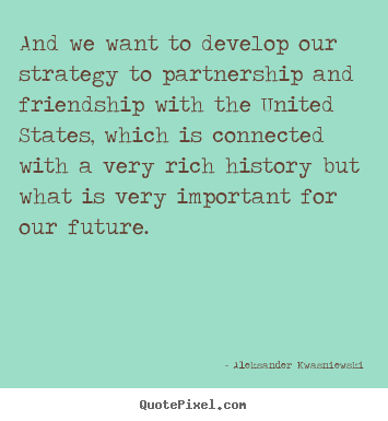 Sayings about friendship - And we want to develop our strategy to partnership..