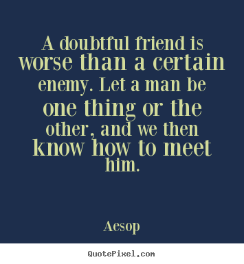 Aesop picture quotes - A doubtful friend is worse than a certain enemy. let a.. - Friendship quotes