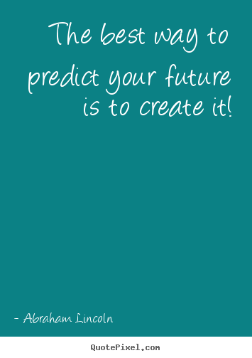Abraham Lincoln image quote - The best way to predict your future is to create it! - Friendship sayings