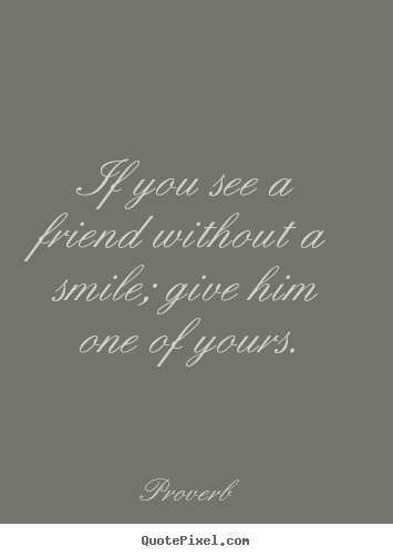 How to make picture quotes about friendship - If you see a friend without a smile; give him one of yours.