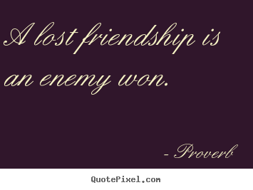Proverb picture quotes - A lost friendship is an enemy won. - Friendship sayings