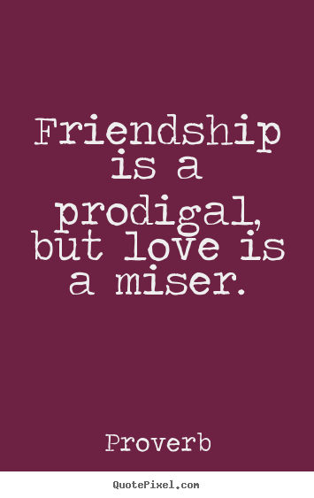 Friendship quotes - Friendship is a prodigal, but love is a miser.