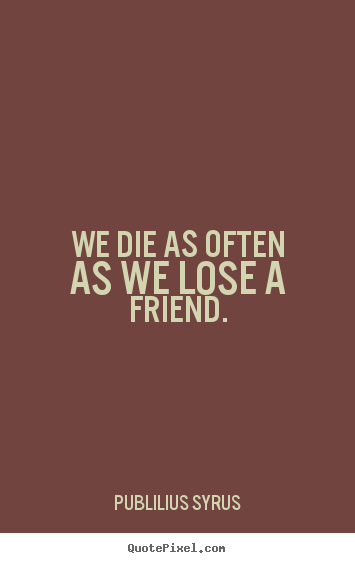 Make picture quotes about friendship - We die as often as we lose a friend.
