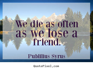 Publilius Syrus picture quotes - We die as often as we lose a friend. - Friendship quotes