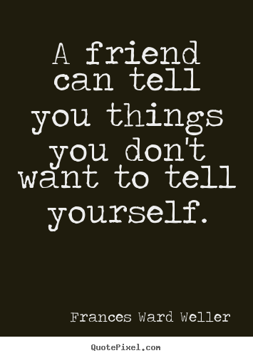 Friendship quotes - A friend can tell you things you don't want to tell yourself.