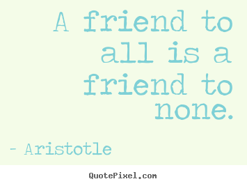 Friendship quote - A friend to all is a friend to none.