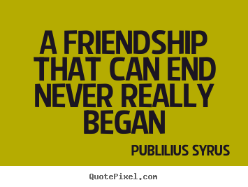 Quote about friendship - A friendship that can end never really began
