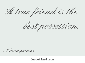 A true friend is the best possession. Anonymous  friendship quote