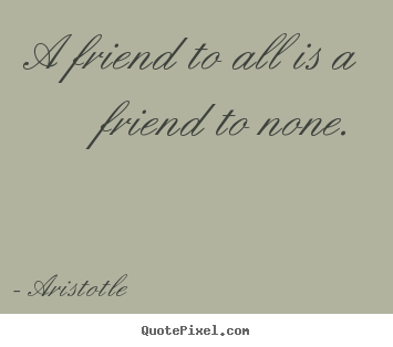 Aristotle picture quotes - A friend to all is a friend to none. - Friendship quotes