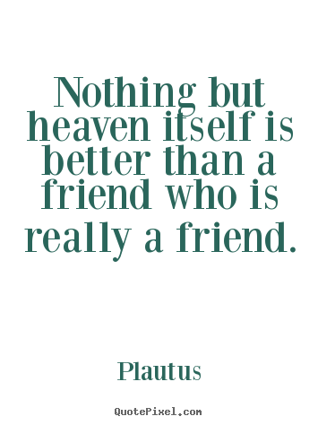 Plautus picture quotes - Nothing but heaven itself is better than a.. - Friendship quotes
